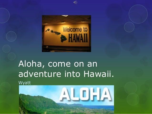 Aloha, come on anadventure into Hawaii.Wyatt