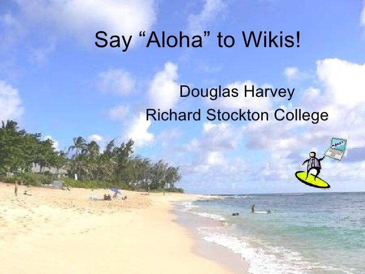"Say ""Aloha"" to Wikis! Douglas Harvey Richard Stockton College"