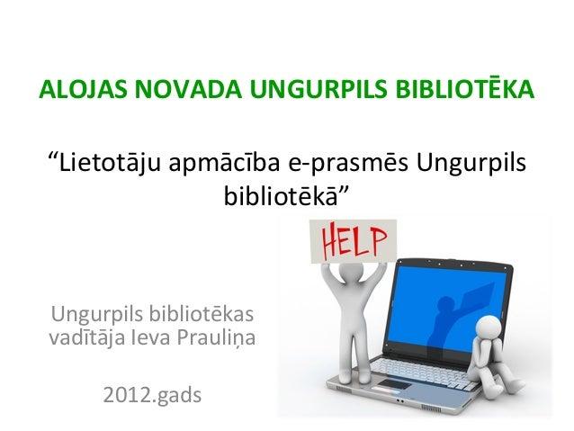 """ALOJAS NOVADA UNGURPILS BIBLIOTĒKA """"Lietotāju apmācība e-prasmēs Ungurpils bibliotēkā"""" Ungurpils bibliotēkas vadītāja Ieva..."""