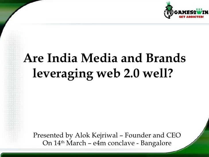 Are India Media and Brands leveraging web 2.0 well?  Presented by Alok Kejriwal – Founder and CEO On 14 th  March – e4m co...