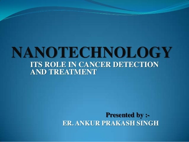 ITS ROLE IN CANCER DETECTION AND TREATMENT Presented by :- ER. ANKUR PRAKASH SINGH NANOTECHNOLOGY