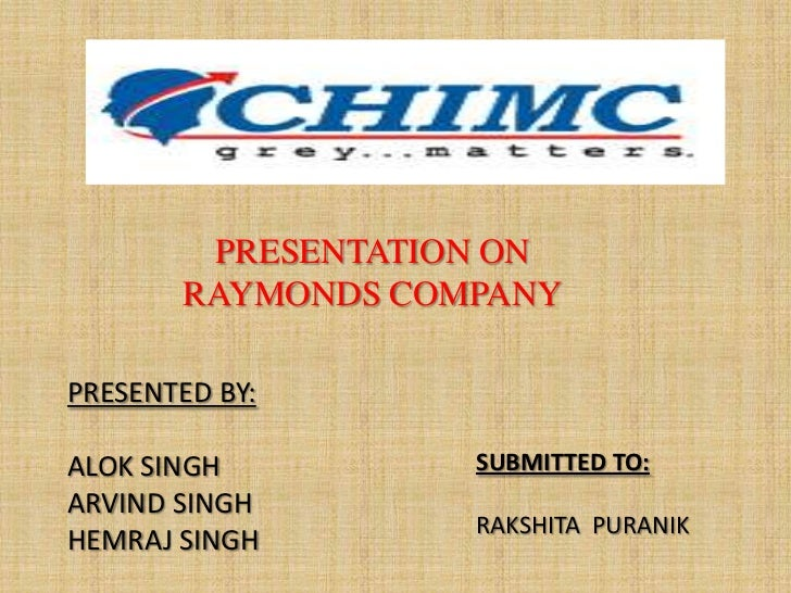 PRESENTATION ON       RAYMONDS COMPANYPRESENTED BY:ALOK SINGH         SUBMITTED TO:ARVIND SINGH                   RAKSHITA...