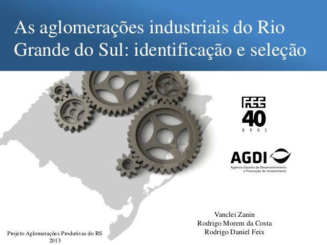 As aglomerações industriais do Rio Grande do Sul: identificação e seleção Projeto Aglomerações Produtivas do RS 2013 Vancl...