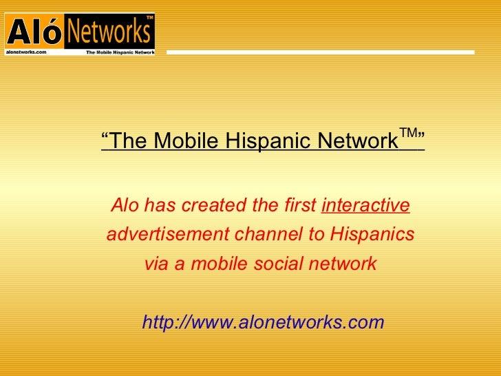 "<ul><ul><li>"" The Mobile Hispanic Network TM "" </li></ul></ul><ul><ul><li>Alo has created the first  interactive   </li></..."