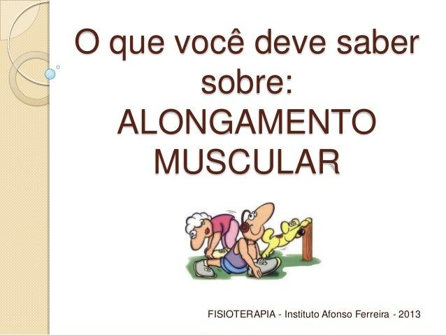 O que você deve saber sobre: ALONGAMENTO MUSCULAR  FISIOTERAPIA - Instituto Afonso Ferreira - 2013