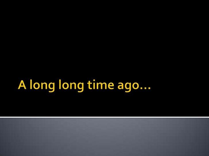 A long long time ago