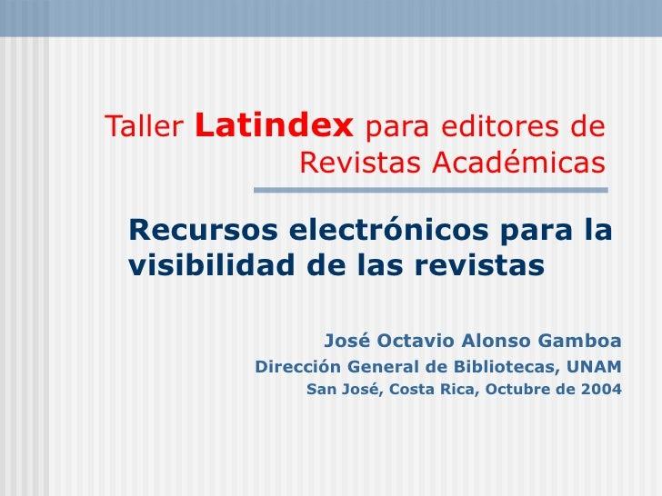 Taller  Latindex  para editores de Revistas Académicas Recursos electrónicos para la visibilidad de las revistas José Octa...
