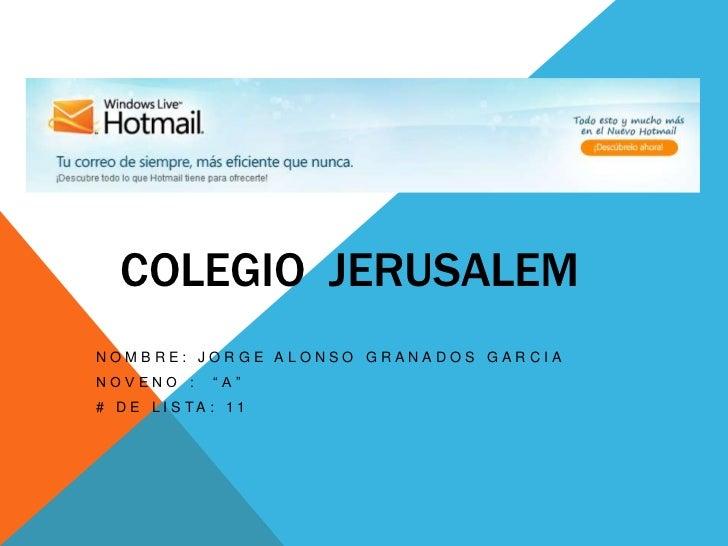 """COLEGIO  JERUSALEM<br />Nombre: Jorge Alonso Granados Garcia<br />Noveno :  """"A""""<br /># de lista: 11<br />"""