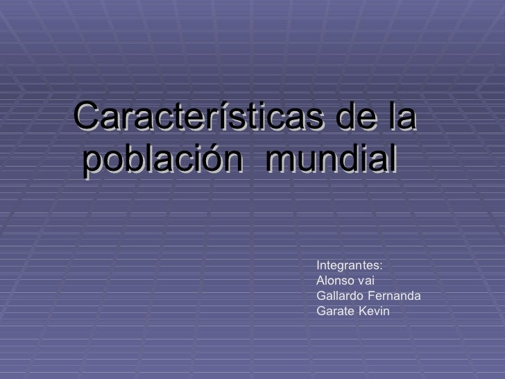 Características de la población  mundial   Integrantes: Alonso vai Gallardo Fernanda  Garate Kevin
