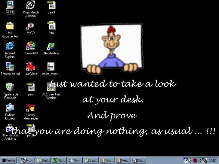 Just wanted to take a look               at your desk.                And provethat you are doing nothing, as usual ... !!!