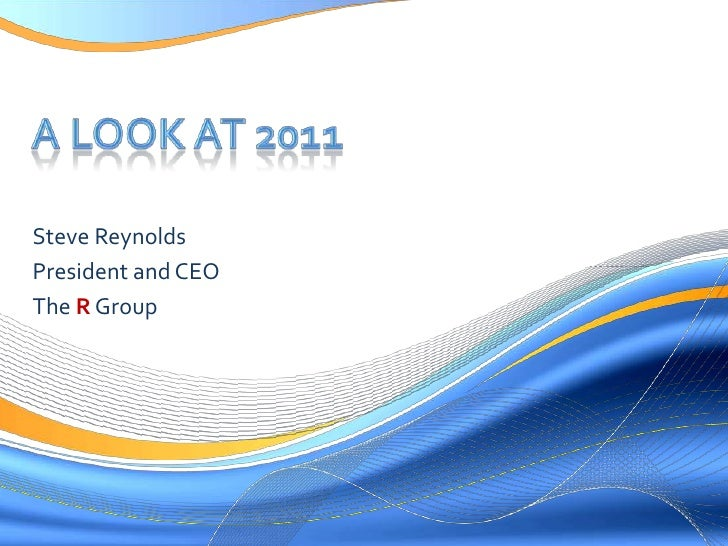 A Look at 2011<br />Steve Reynolds<br />President and CEO<br />The R Group<br />