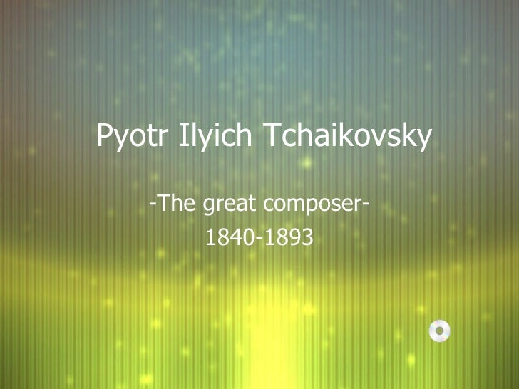 Pyotr Ilyich Tchaikovsky -The great composer- 1840-1893