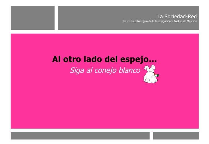 Al otro lado del espejo… Siga al conejo blanco La Sociedad-Red Una visión estratégica de la Investigación y Análisis de Me...