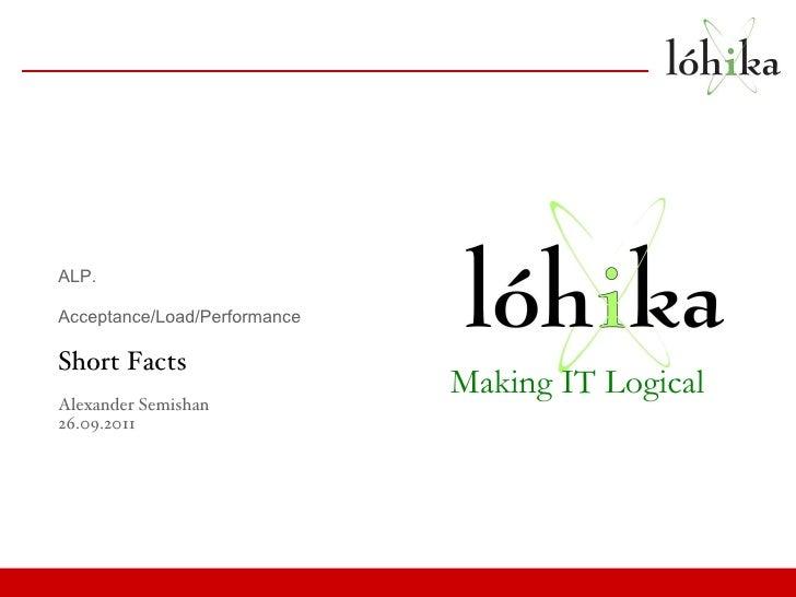 ALP.  Acceptance/Load/Performance Short Facts Alexander Semishan 26.09.2011 Making IT Logical