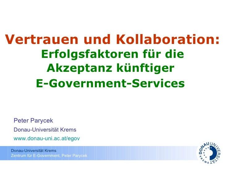 Vertrauen und Kollaboration:   Erfolgsfaktoren für die Akzeptanz künftiger  E-Government-Services   Peter Parycek Donau-Un...