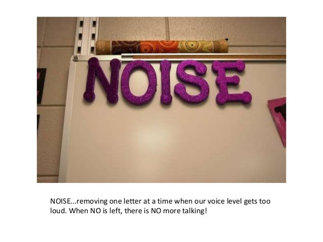 NOISE...removing one letter at a time when our voice level gets tooloud. When NO is left, there is NO more talking!