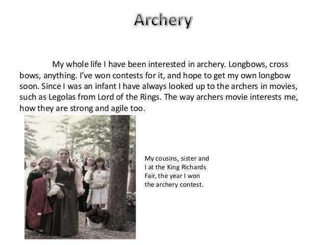 My whole life I have been interested in archery. Longbows, crossbows, anything. I've won contests for it, and hope to get ...