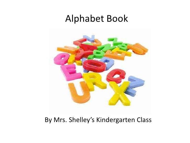 Alphabet Book<br />By Mrs. Shelley's Kindergarten Class<br />