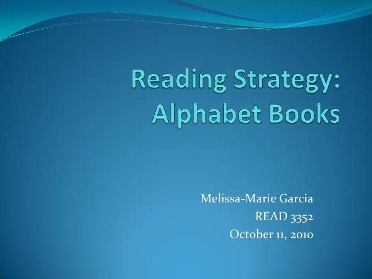Reading Strategy: Alphabet Books<br />Melissa-Marie Garcia<br />READ 3352<br />October 11, 2010<br />