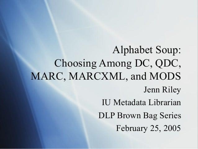 Alphabet Soup: Choosing Among DC, QDC, MARC, MARCXML, and MODS Jenn Riley IU Metadata Librarian DLP Brown Bag Series Febru...