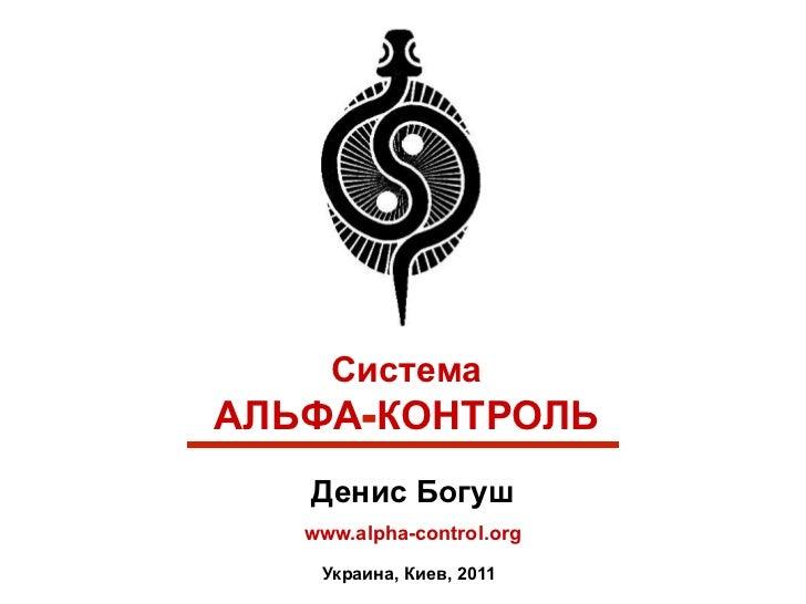 СистемаАЛЬФА-КОНТРОЛЬ   Денис Богуш   www.alpha-control.org    Украина, Киев, 2011