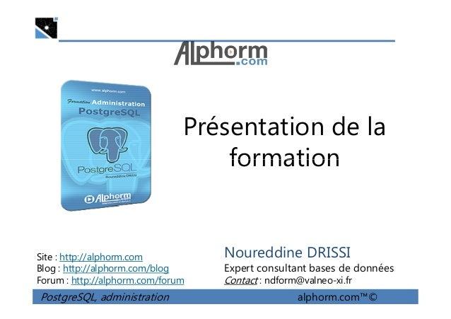 Présentation de la formation PostgreSQL, administration alphorm.com™© Site : http://alphorm.com Blog : http://alphorm.com/...