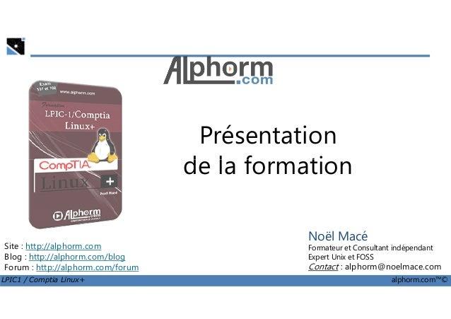 Présentation de la formation LPIC1 / Comptia Linux+ alphorm.com™© Noël Macé Formateur et Consultant indépendant Expert Uni...