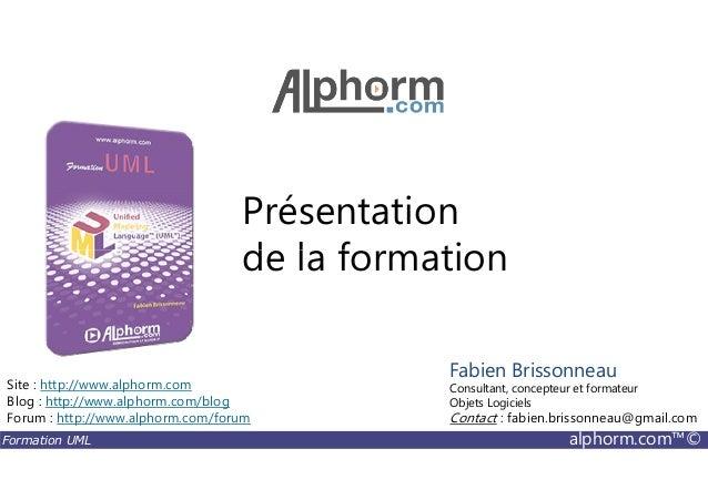 Présentation de la formation Formation UML alphorm.com™© de la formation Site : http://www.alphorm.com Blog : http://www.a...