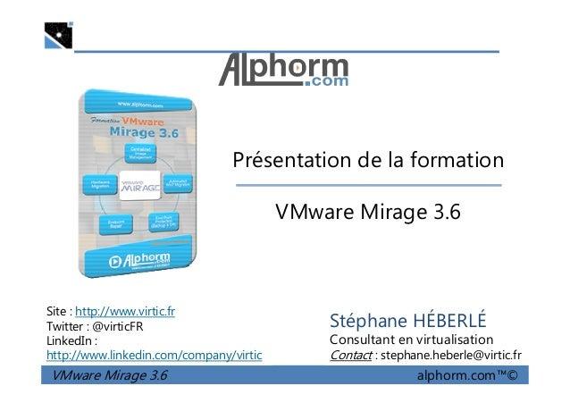 Présentation de la formation VMware Mirage 3.6 VMware Mirage 3.6 alphorm.com™© Site : http://www.virtic.fr Twitter : @virt...