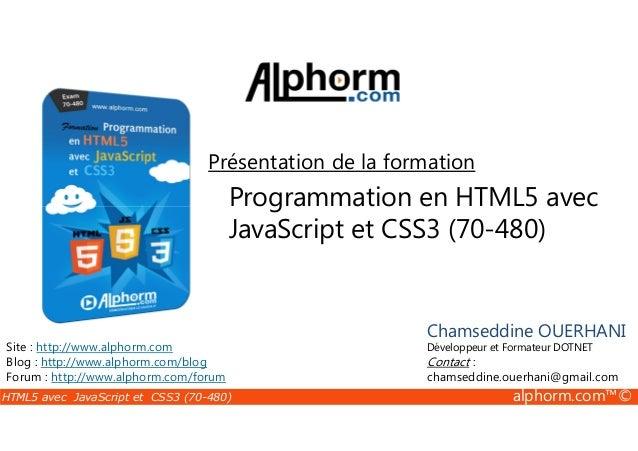 HTML5 avec JavaScript et CSS3 (70-480) alphorm.com™© Programmation en HTML5 avec JavaScript et CSS3 (70-480) Présentation ...