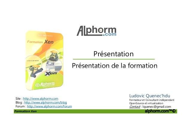 Présentation Présentation de la formation Formation Xen alphorm.com™© Site : http://www.alphorm.com Blog : http://www.alph...