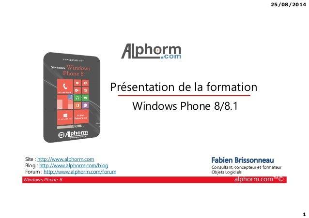 25/08/2014 1 Présentation de la formation Windows Phone 8/8.1 Windows Phone 8 alphorm.com™© Fabien Brissonneau Consultant,...