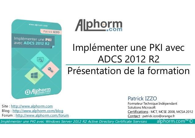 Implémenter une PKI avec  ADCS 2012 R2  Titre de vidéo  Présentation de la formation  Site : http://www.alphorm.com  Blog ...