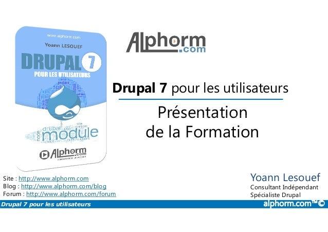 Présentation Drupal 7 pour les utilisateurs Drupal 7 pour les utilisateurs alphorm.com™© Site : http://www.alphorm.com Blo...