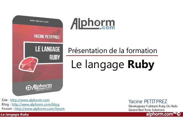 Le langage Ruby Présentation de la formation Le langage Ruby alphorm.com™© Site : http://www.alphorm.com Blog : http://www...