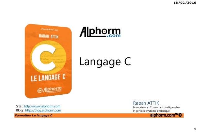 18/02/2016 1 Formation Le langage C alphorm.com™© C Langage C Site : http://www.alphorm.com Blog : http://blog.alphorm.com...