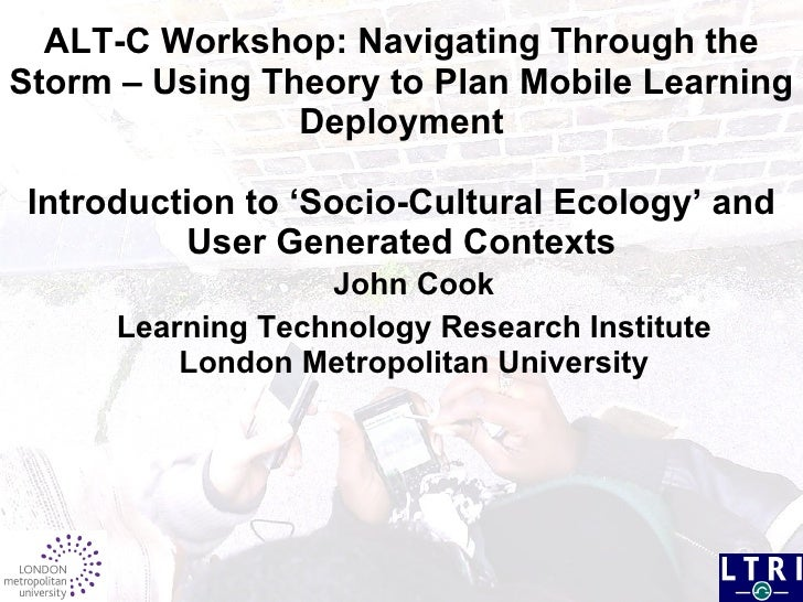ALT-C Workshop:  Navigating Through the Storm – Using Theory to Plan Mobile Learning Deployment Introduction to 'Socio-Cul...