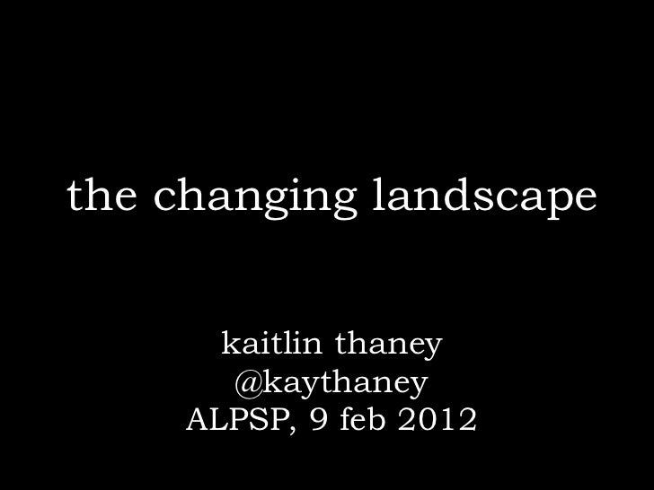 the changing landscape      kaitlin thaney       @kaythaney    ALPSP, 9 feb 2012