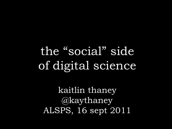 "the ""social"" sideof digital science   kaitlin thaney    @kaythaneyALSPS, 16 sept 2011"