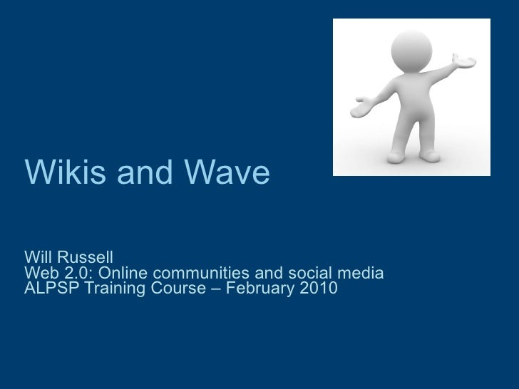 Wikis and Wave Will Russell Web 2.0: Online communities and social media  ALPSP Training Course – February 2010