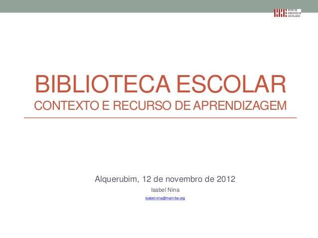 BIBLIOTECA ESCOLARCONTEXTO E RECURSO DE APRENDIZAGEM        Alquerubim, 12 de novembro de 2012                       Isabe...