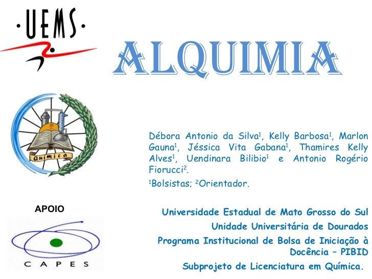 ALQUIMIA Débora Antonio da Silva 1 , Kelly Barbosa 1 , Marlon Gauna 1 , Jéssica Vita Gabana 1 , Thamires Kelly Alves 1 , U...