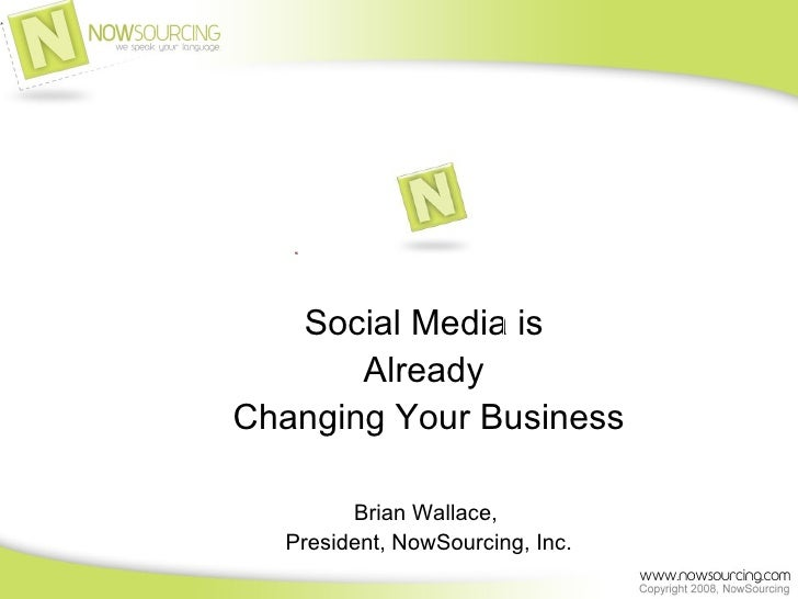 Social Media is  Already  Changing Your Business Brian Wallace,  President, NowSourcing, Inc.