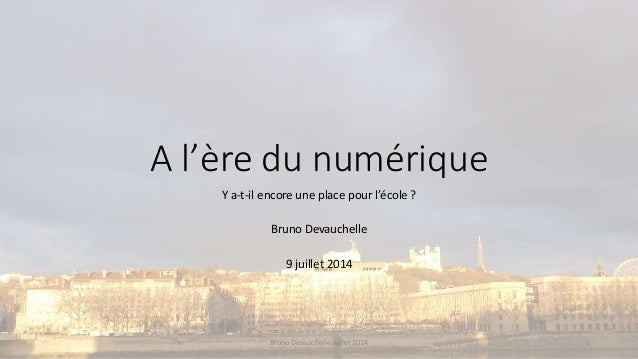 A l'ère du numérique Y a-t-il encore une place pour l'école ? Bruno Devauchelle 9 juillet 2014 Bruno Devauchelle juillet 2...