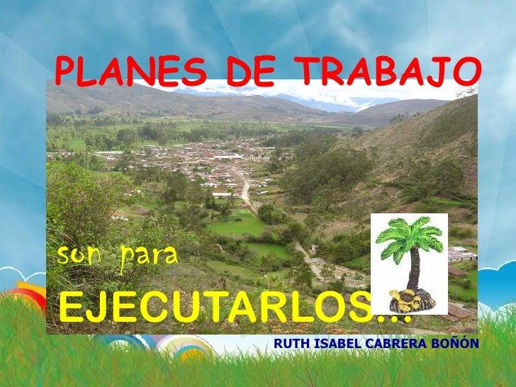 PLANES DE TRABAJO    son para EJECUTARLOS...            RUTH ISABEL CABRERA BOÑÓN