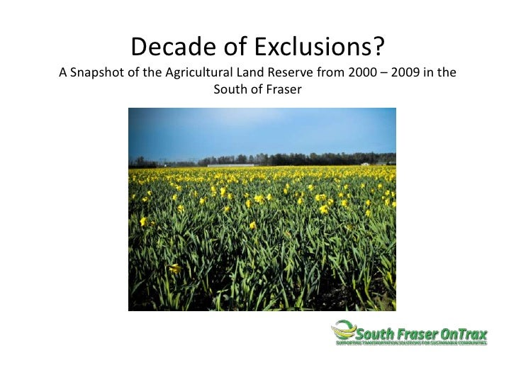 Decade of Exclusions?A Snapshot of the Agricultural Land Reserve from 2000 – 2009 in the South of Fraser<br />