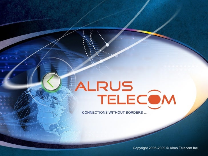 Copyright 2006-2009 © Alrus Telecom Inc. CONNECTIONS WITHOUT BORDERS …