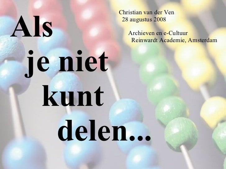 Als je niet kunt delen... Christian van der Ven 28 augustus 2008 Archieven en e-Cultuur Reinwardt Academie, Amsterdam