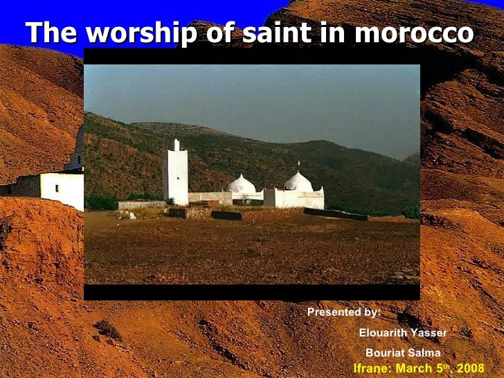 The worship of saint in morocco   Presented by: Elouarith Yasser Bouriat Salma Ifrane: March 5 th , 2008