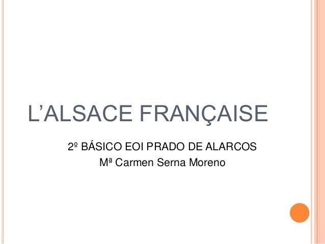 L'ALSACE FRANÇAISE   2º BÁSICO EOI PRADO DE ALARCOS         Mª Carmen Serna Moreno